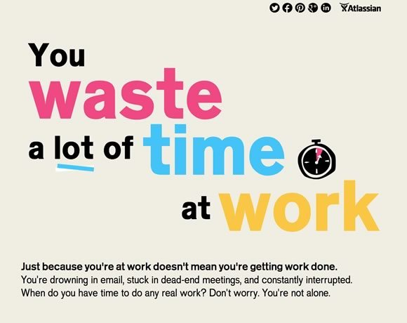 You Waste a lot of Time at Work<br /> http://www.atlassian.com/time-wasting-at-work-infographic