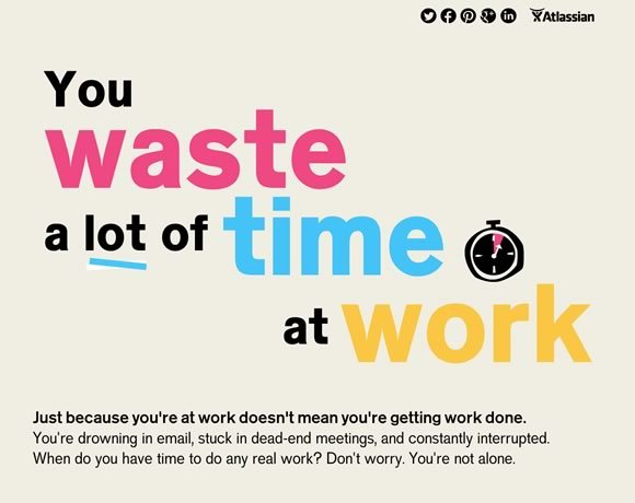 You waste a lot of time at Work<br /><br /> http://www.atlassian.com/time-wasting-at-work-infographic<br /><br /> 我怎么这么喜欢这个名字呢。。